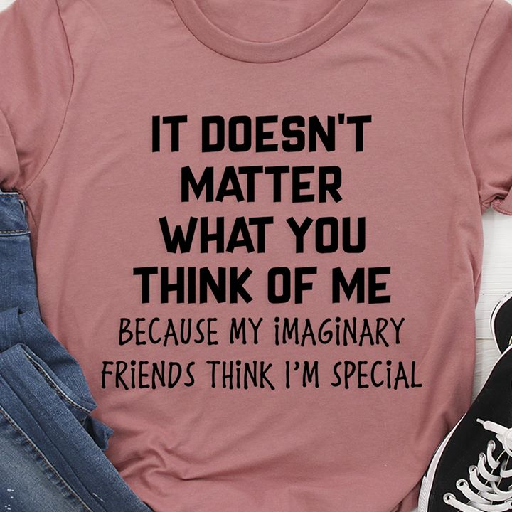 It Doesn't Matter What You Think Of Me Shirt
